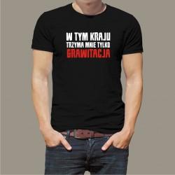 Koszulka - W tym kraju trzyma mnie tylko grawitacja